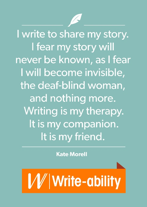 "a postcard designed to showcase a quote by Kate Morell, ""I write to share my story. I fear my story will never be known, as I fear I will become invisible, the deaf-blind woman, and nothing more. Writing is my therapy. It is my companion. It is my friend."""