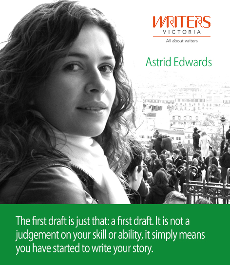 A photo of Astrid Edwards with the following text: The first draft is just that: a first draft. It is not a judgement on your skill or ability, it simply means you have started to write your story.
