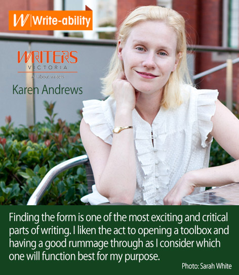 An image of Karen Andrews with the following text: Finding the form is one of the most exciting and critical parts of writing. I liken the act to opening a toolbox and having a good rummage through as I consider which one will function best for my purpose. Photo: Sarah White